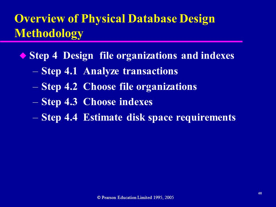 68 Overview of Physical Database Design Methodology u Step 4 Design file organizations and indexes –Step 4.1 Analyze transactions –Step 4.2 Choose file organizations –Step 4.3 Choose indexes –Step 4.4 Estimate disk space requirements © Pearson Education Limited 1995, 2005