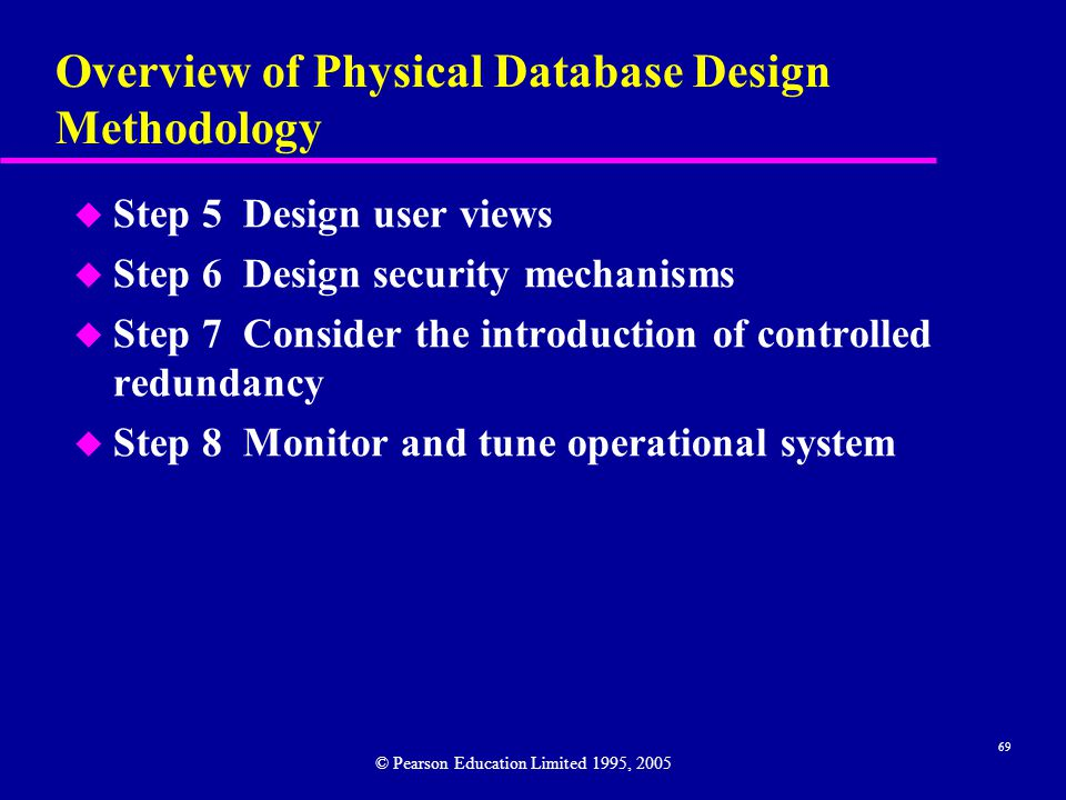 69 Overview of Physical Database Design Methodology u Step 5 Design user views u Step 6 Design security mechanisms u Step 7 Consider the introduction of controlled redundancy u Step 8 Monitor and tune operational system © Pearson Education Limited 1995, 2005