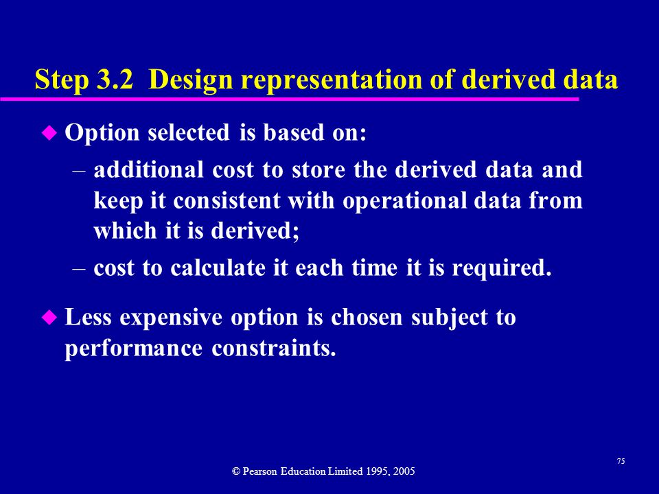 75 Step 3.2 Design representation of derived data u Option selected is based on: –additional cost to store the derived data and keep it consistent with operational data from which it is derived; –cost to calculate it each time it is required.
