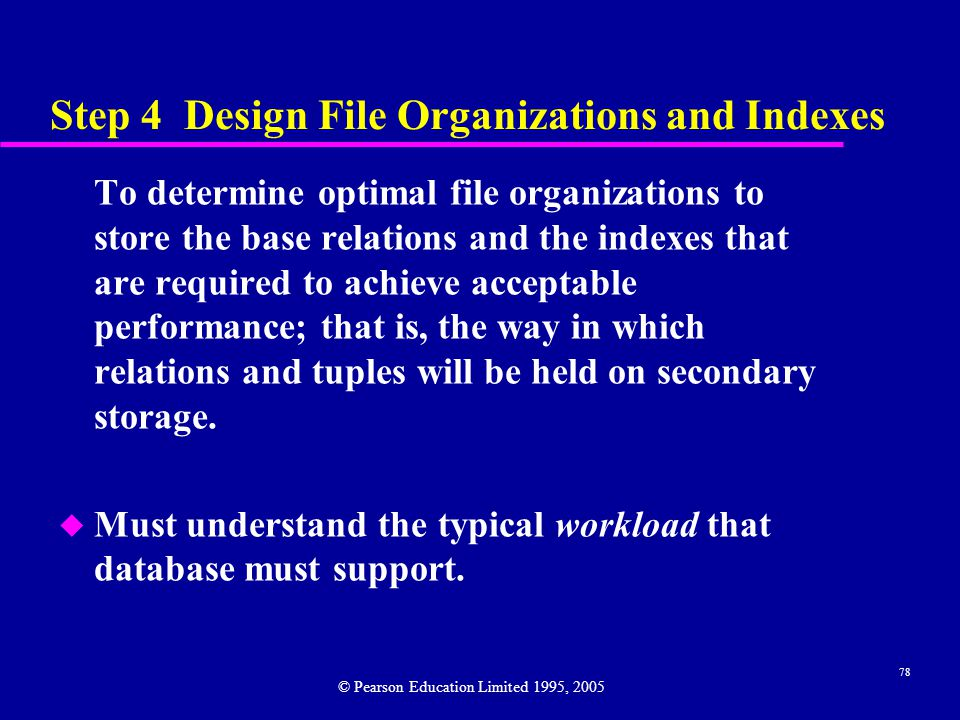 78 Step 4 Design File Organizations and Indexes To determine optimal file organizations to store the base relations and the indexes that are required to achieve acceptable performance; that is, the way in which relations and tuples will be held on secondary storage.