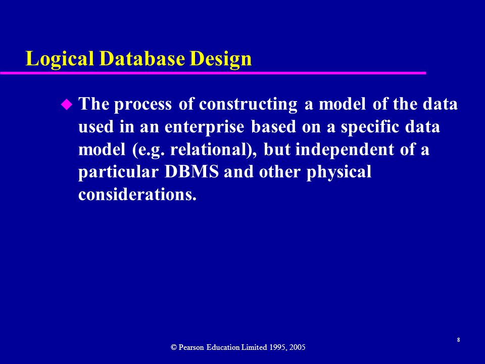 8 Logical Database Design u The process of constructing a model of the data used in an enterprise based on a specific data model (e.g.