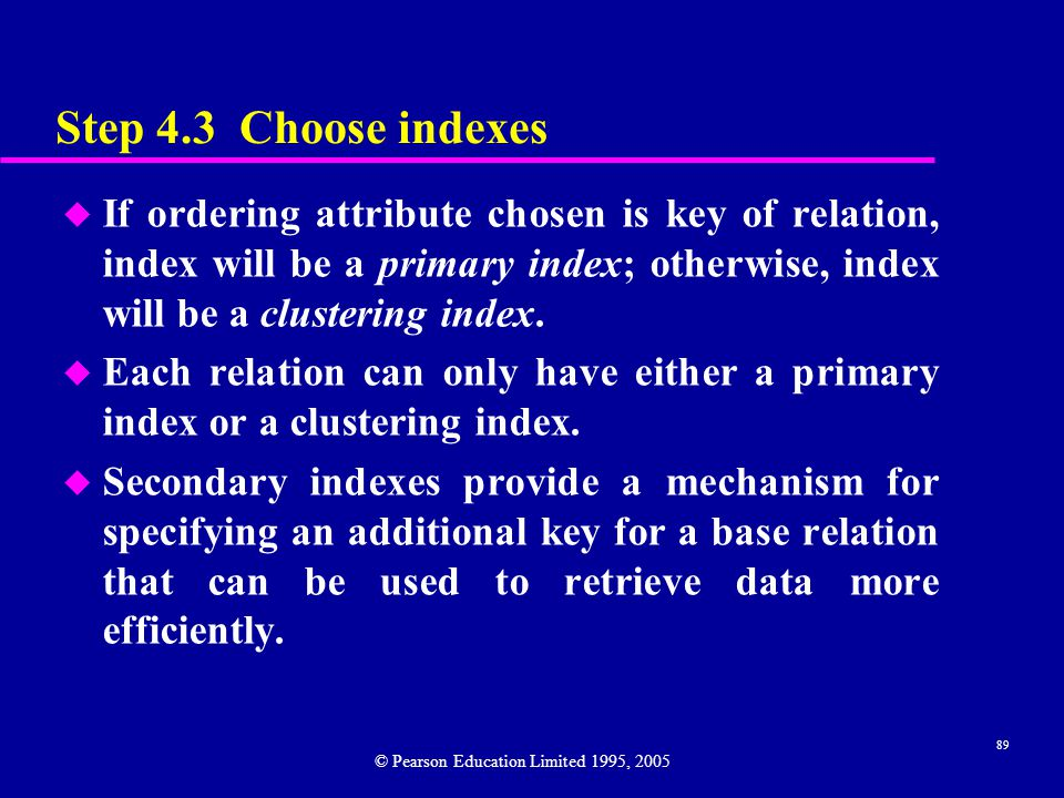 89 Step 4.3 Choose indexes u If ordering attribute chosen is key of relation, index will be a primary index; otherwise, index will be a clustering index.
