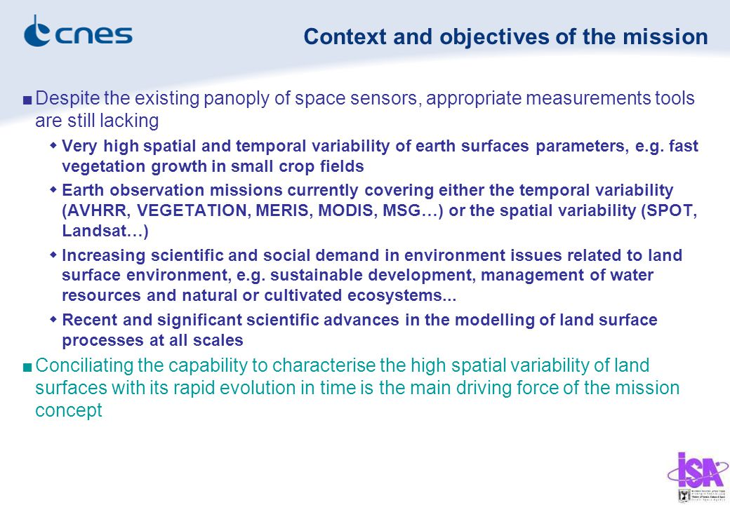 Context and objectives of the mission ■Despite the existing panoply of space sensors, appropriate measurements tools are still lacking  Very high spatial and temporal variability of earth surfaces parameters, e.g.