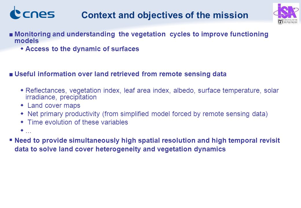■Monitoring and understanding the vegetation cycles to improve functioning models  Access to the dynamic of surfaces ■Useful information over land retrieved from remote sensing data  Reflectances, vegetation index, leaf area index, albedo, surface temperature, solar irradiance, precipitation  Land cover maps  Net primary productivity (from simplified model forced by remote sensing data)  Time evolution of these variables ...