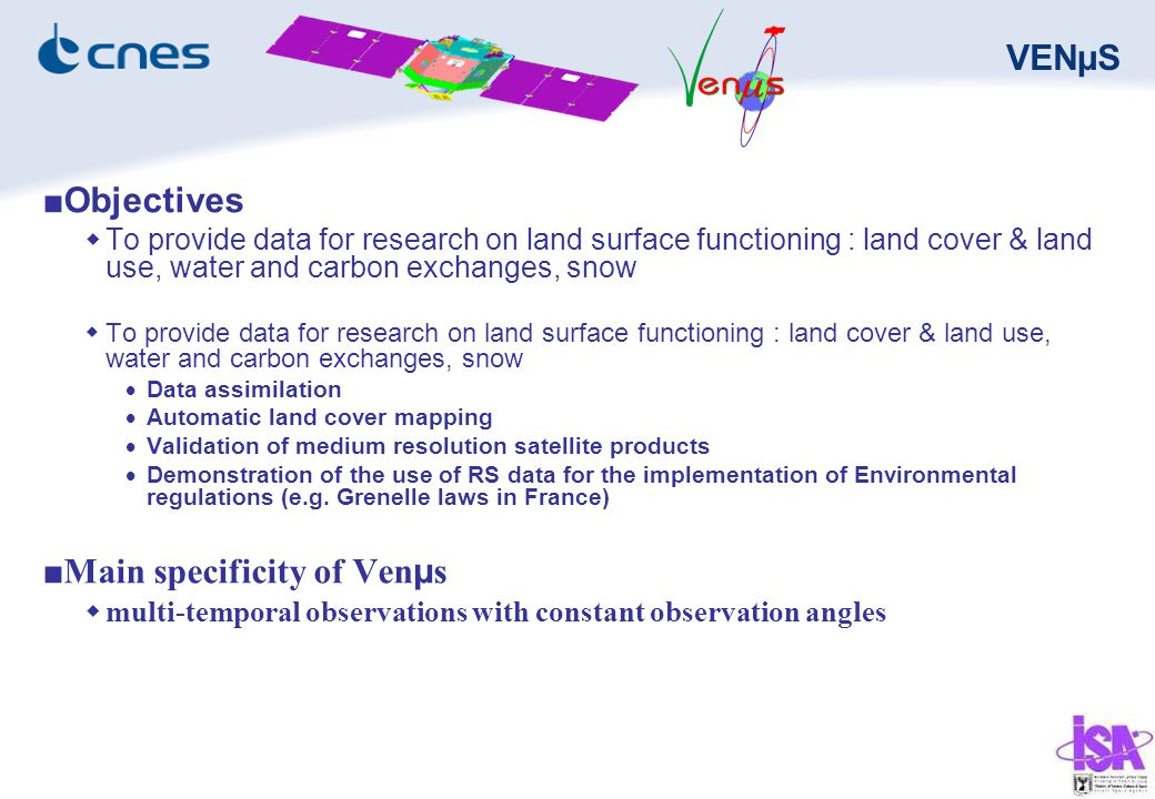 VENµS ■Objectives  To provide data for research on land surface functioning : land cover & land use, water and carbon exchanges, snow  Data assimilation  Automatic land cover mapping  Validation of medium resolution satellite products  Demonstration of the use of RS data for the implementation of Environmental regulations (e.g.