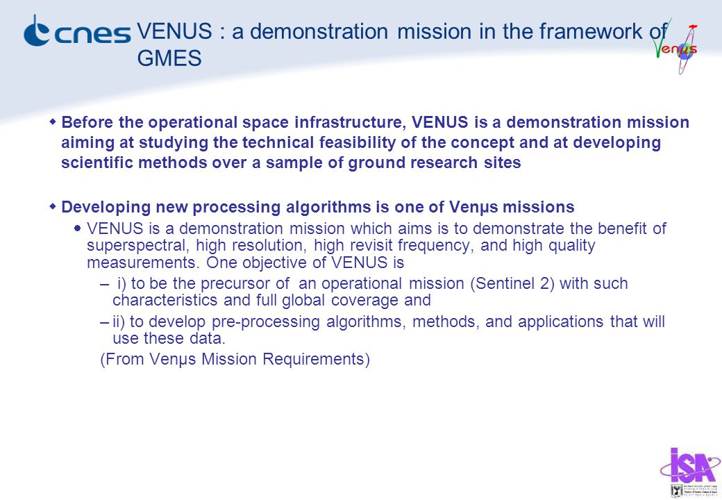  Before the operational space infrastructure, VENUS is a demonstration mission aiming at studying the technical feasibility of the concept and at developing scientific methods over a sample of ground research sites  Developing new processing algorithms is one of Venµs missions  VENUS is a demonstration mission which aims is to demonstrate the benefit of superspectral, high resolution, high revisit frequency, and high quality measurements.