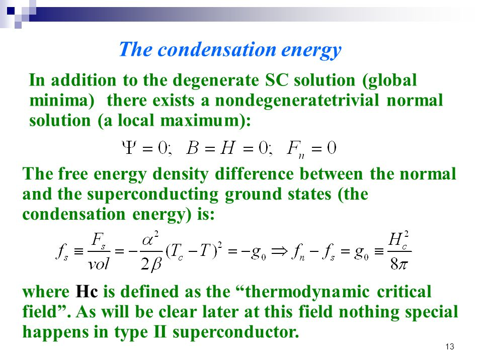 13 In addition to the degenerate SC solution (global minima) there exists a nondegeneratetrivial normal solution (a local maximum): The condensation energy The free energy density difference between the normal and the superconducting ground states (the condensation energy) is: where Hc is defined as the thermodynamic critical field .