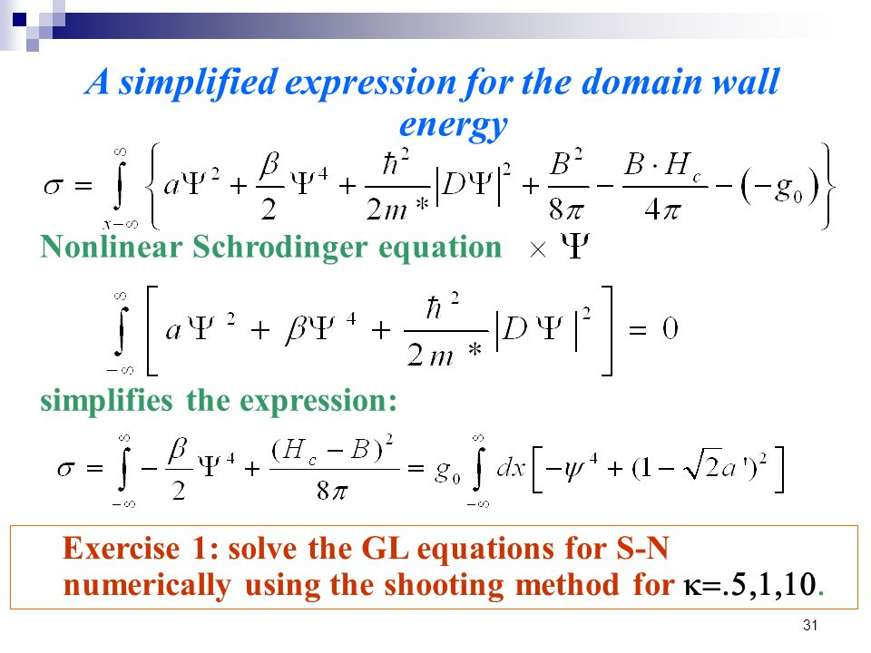 31 A simplified expression for the domain wall energy Nonlinear Schrodinger equation simplifies the expression: Exercise 1: solve the GL equations for S-N numerically using the shooting method for 