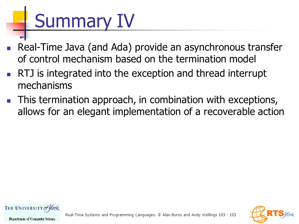 Real-Time Systems and Programming Languages: © Alan Burns and Andy Wellings 103 - 103 Summary IV Real-Time Java (and Ada) provide an asynchronous transfer of control mechanism based on the termination model RTJ is integrated into the exception and thread interrupt mechanisms This termination approach, in combination with exceptions, allows for an elegant implementation of a recoverable action