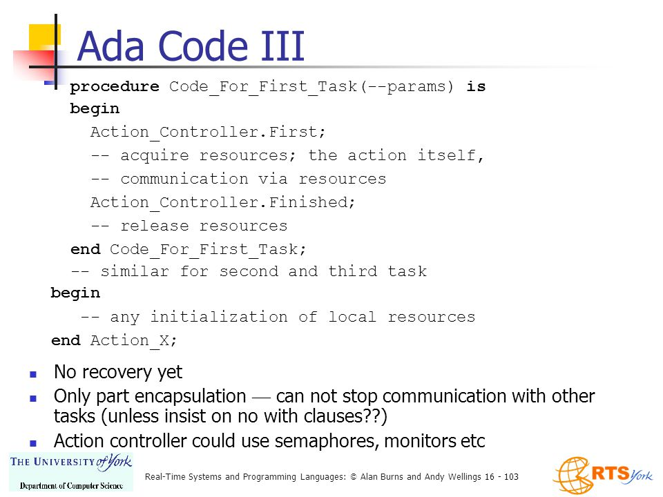 Real-Time Systems and Programming Languages: © Alan Burns and Andy Wellings 16 - 103 procedure Code_For_First_Task(--params) is begin Action_Controller.First; -- acquire resources; the action itself, -- communication via resources Action_Controller.Finished; -- release resources end Code_For_First_Task; -- similar for second and third task begin -- any initialization of local resources end Action_X; Ada Code III No recovery yet Only part encapsulation — can not stop communication with other tasks (unless insist on no with clauses ) Action controller could use semaphores, monitors etc