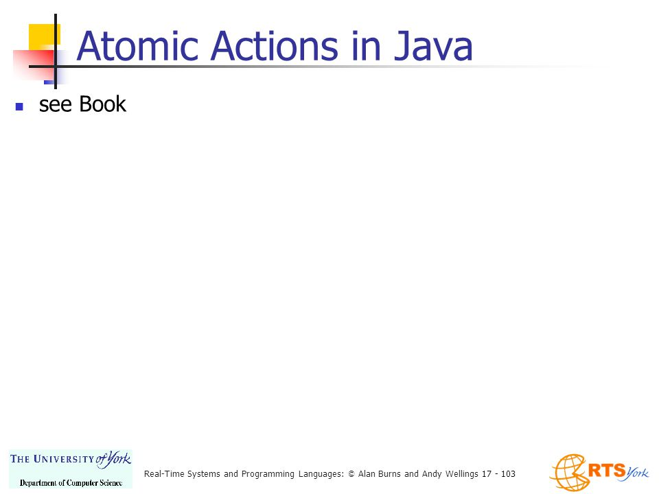 Real-Time Systems and Programming Languages: © Alan Burns and Andy Wellings 17 - 103 Atomic Actions in Java see Book