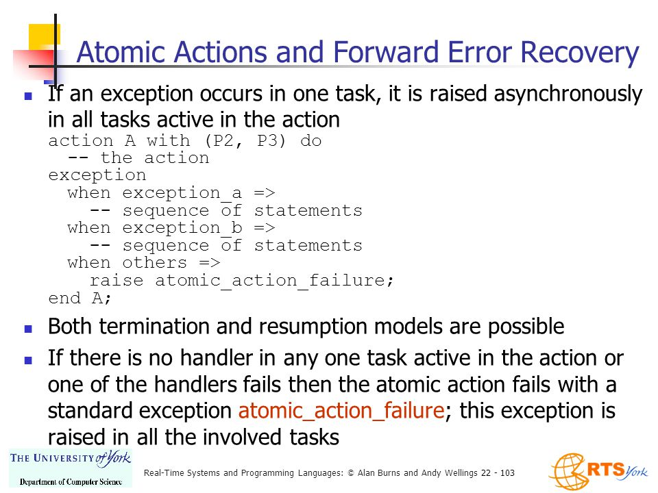 Real-Time Systems and Programming Languages: © Alan Burns and Andy Wellings 22 - 103 Atomic Actions and Forward Error Recovery If an exception occurs in one task, it is raised asynchronously in all tasks active in the action action A with (P2, P3) do -- the action exception when exception_a => -- sequence of statements when exception_b => -- sequence of statements when others => raise atomic_action_failure; end A; Both termination and resumption models are possible If there is no handler in any one task active in the action or one of the handlers fails then the atomic action fails with a standard exception atomic_action_failure; this exception is raised in all the involved tasks