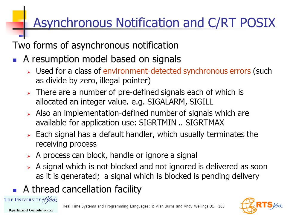 Real-Time Systems and Programming Languages: © Alan Burns and Andy Wellings 31 - 103 Asynchronous Notification and C/RT POSIX Two forms of asynchronous notification A resumption model based on signals  Used for a class of environment-detected synchronous errors (such as divide by zero, illegal pointer)  There are a number of pre-defined signals each of which is allocated an integer value.
