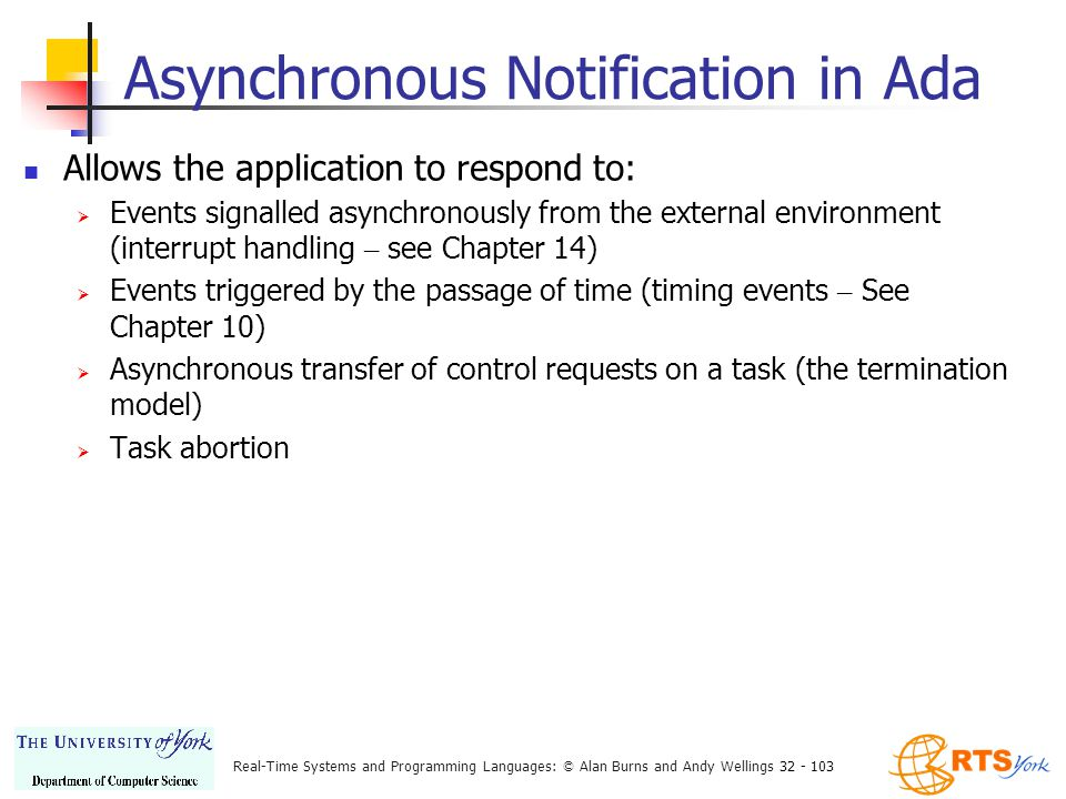 Real-Time Systems and Programming Languages: © Alan Burns and Andy Wellings 32 - 103 Asynchronous Notification in Ada Allows the application to respond to:  Events signalled asynchronously from the external environment (interrupt handling – see Chapter 14)  Events triggered by the passage of time (timing events – See Chapter 10)  Asynchronous transfer of control requests on a task (the termination model)  Task abortion