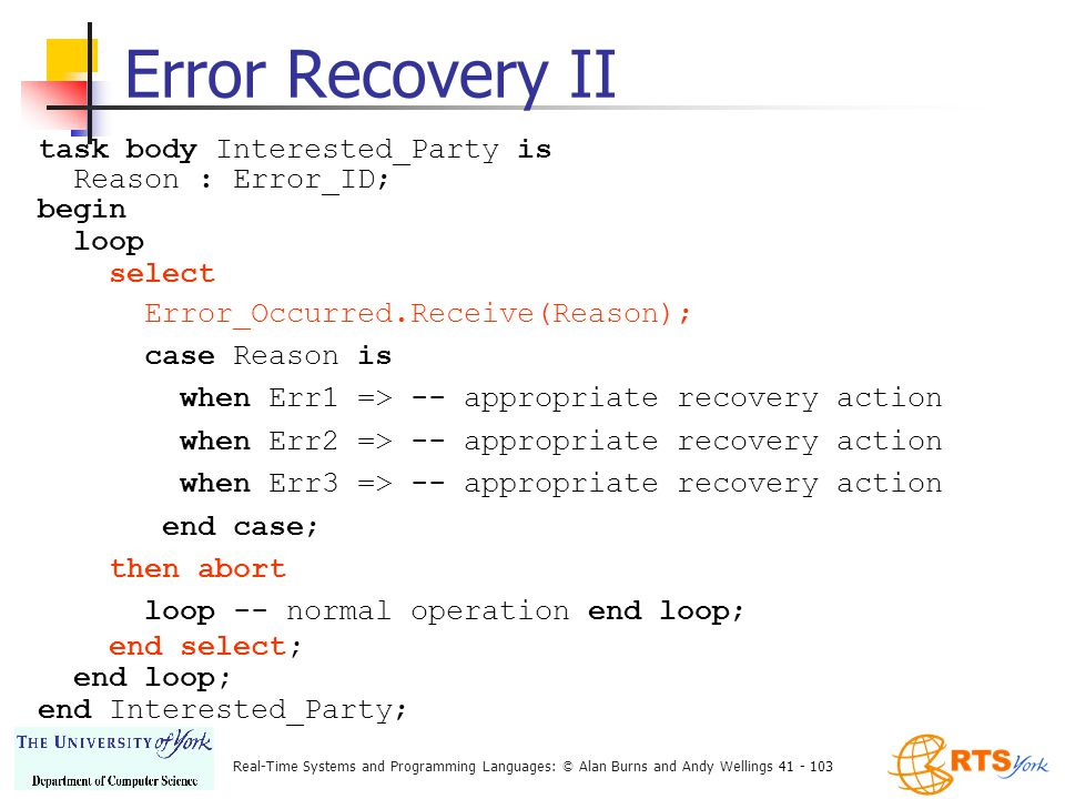 Real-Time Systems and Programming Languages: © Alan Burns and Andy Wellings 41 - 103 Error Recovery II task body Interested_Party is Reason : Error_ID; begin loop select Error_Occurred.Receive(Reason); case Reason is when Err1 => -- appropriate recovery action when Err2 => -- appropriate recovery action when Err3 => -- appropriate recovery action end case; then abort loop -- normal operation end loop; end select; end loop; end Interested_Party;