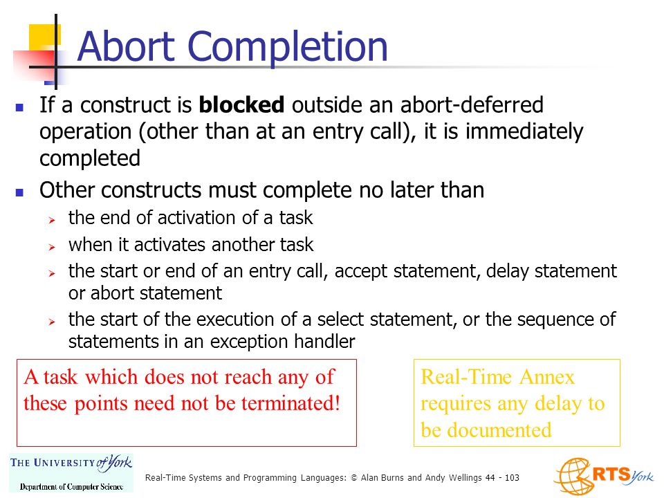 Real-Time Systems and Programming Languages: © Alan Burns and Andy Wellings 44 - 103 Abort Completion If a construct is blocked outside an abort-deferred operation (other than at an entry call), it is immediately completed Other constructs must complete no later than  the end of activation of a task  when it activates another task  the start or end of an entry call, accept statement, delay statement or abort statement  the start of the execution of a select statement, or the sequence of statements in an exception handler A task which does not reach any of these points need not be terminated.