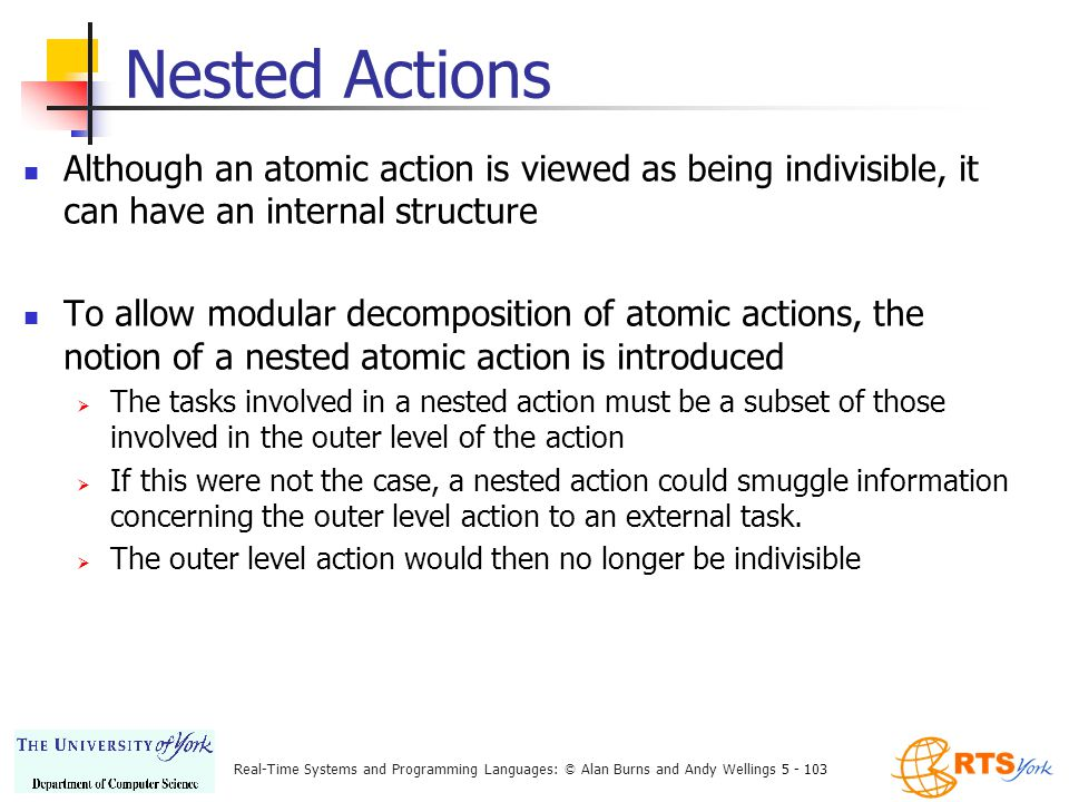Real-Time Systems and Programming Languages: © Alan Burns and Andy Wellings 5 - 103 Nested Actions Although an atomic action is viewed as being indivisible, it can have an internal structure To allow modular decomposition of atomic actions, the notion of a nested atomic action is introduced  The tasks involved in a nested action must be a subset of those involved in the outer level of the action  If this were not the case, a nested action could smuggle information concerning the outer level action to an external task.