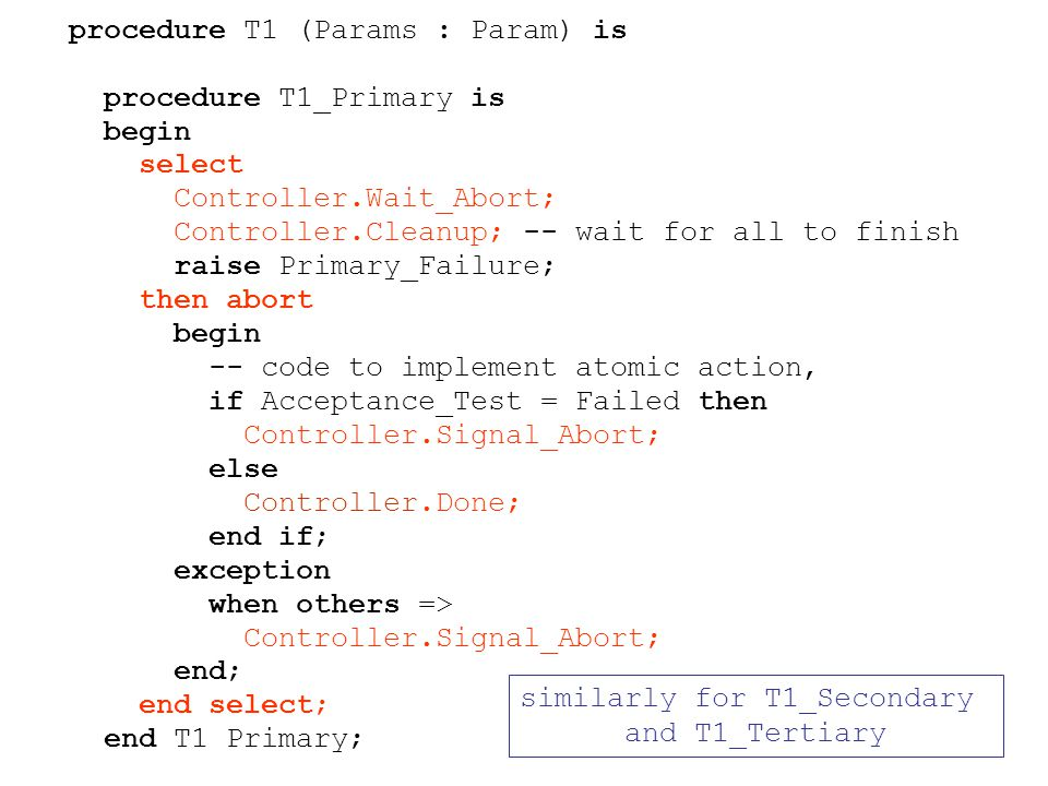 procedure T1 (Params : Param) is procedure T1_Primary is begin select Controller.Wait_Abort; Controller.Cleanup; -- wait for all to finish raise Primary_Failure; then abort begin -- code to implement atomic action, if Acceptance_Test = Failed then Controller.Signal_Abort; else Controller.Done; end if; exception when others => Controller.Signal_Abort; end; end select; end T1 Primary; similarly for T1_Secondary and T1_Tertiary