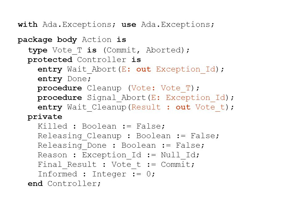 with Ada.Exceptions; use Ada.Exceptions; package body Action is type Vote_T is (Commit, Aborted); protected Controller is entry Wait_Abort(E: out Exception_Id); entry Done; procedure Cleanup (Vote: Vote_T); procedure Signal_Abort(E: Exception_Id); entry Wait_Cleanup(Result : out Vote_t); private Killed : Boolean := False; Releasing_Cleanup : Boolean := False; Releasing_Done : Boolean := False; Reason : Exception_Id := Null_Id; Final_Result : Vote_t := Commit; Informed : Integer := 0; end Controller;