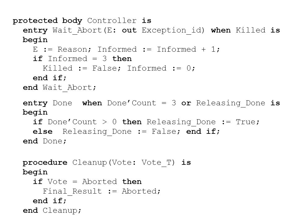 protected body Controller is entry Wait_Abort(E: out Exception_id) when Killed is begin E := Reason; Informed := Informed + 1; if Informed = 3 then Killed := False; Informed := 0; end if; end Wait_Abort; entry Done when Done'Count = 3 or Releasing_Done is begin if Done'Count > 0 then Releasing_Done := True; else Releasing_Done := False; end if; end Done; procedure Cleanup(Vote: Vote_T) is begin if Vote = Aborted then Final_Result := Aborted; end if; end Cleanup;