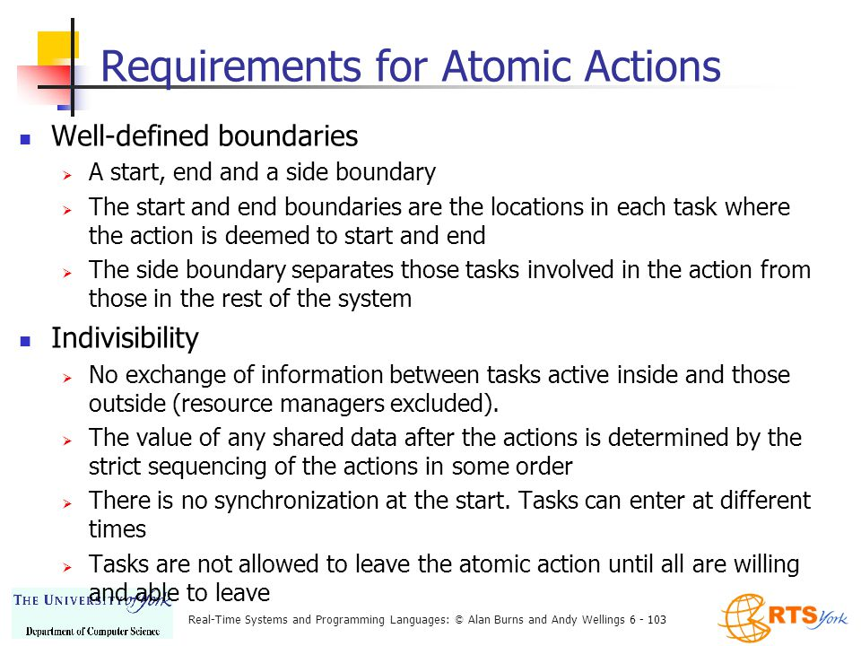 Real-Time Systems and Programming Languages: © Alan Burns and Andy Wellings 6 - 103 Requirements for Atomic Actions Well-defined boundaries  A start, end and a side boundary  The start and end boundaries are the locations in each task where the action is deemed to start and end  The side boundary separates those tasks involved in the action from those in the rest of the system Indivisibility  No exchange of information between tasks active inside and those outside (resource managers excluded).