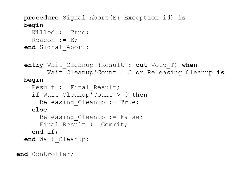 procedure Signal_Abort(E: Exception_id) is begin Killed := True; Reason := E; end Signal_Abort; entry Wait_Cleanup (Result : out Vote_T) when Wait_Cleanup Count = 3 or Releasing_Cleanup is begin Result := Final_Result; if Wait_Cleanup Count > 0 then Releasing_Cleanup := True; else Releasing_Cleanup := False; Final_Result := Commit; end if; end Wait_Cleanup; end Controller;