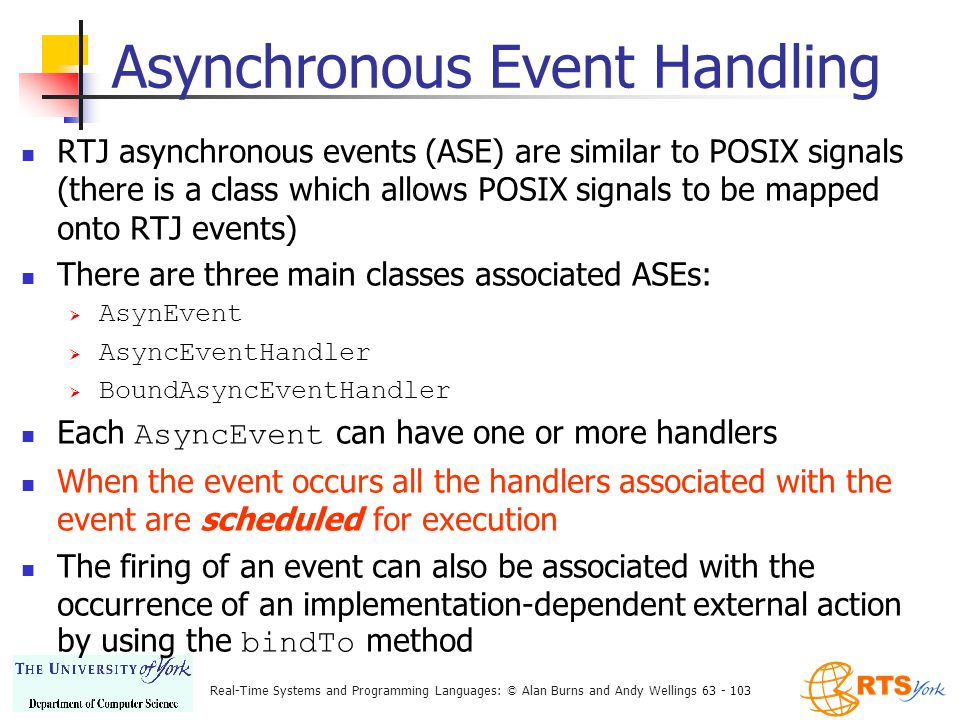 Real-Time Systems and Programming Languages: © Alan Burns and Andy Wellings 63 - 103 Asynchronous Event Handling RTJ asynchronous events (ASE) are similar to POSIX signals (there is a class which allows POSIX signals to be mapped onto RTJ events) There are three main classes associated ASEs:  AsynEvent  AsyncEventHandler  BoundAsyncEventHandler Each AsyncEvent can have one or more handlers When the event occurs all the handlers associated with the event are scheduled for execution The firing of an event can also be associated with the occurrence of an implementation-dependent external action by using the bindTo method