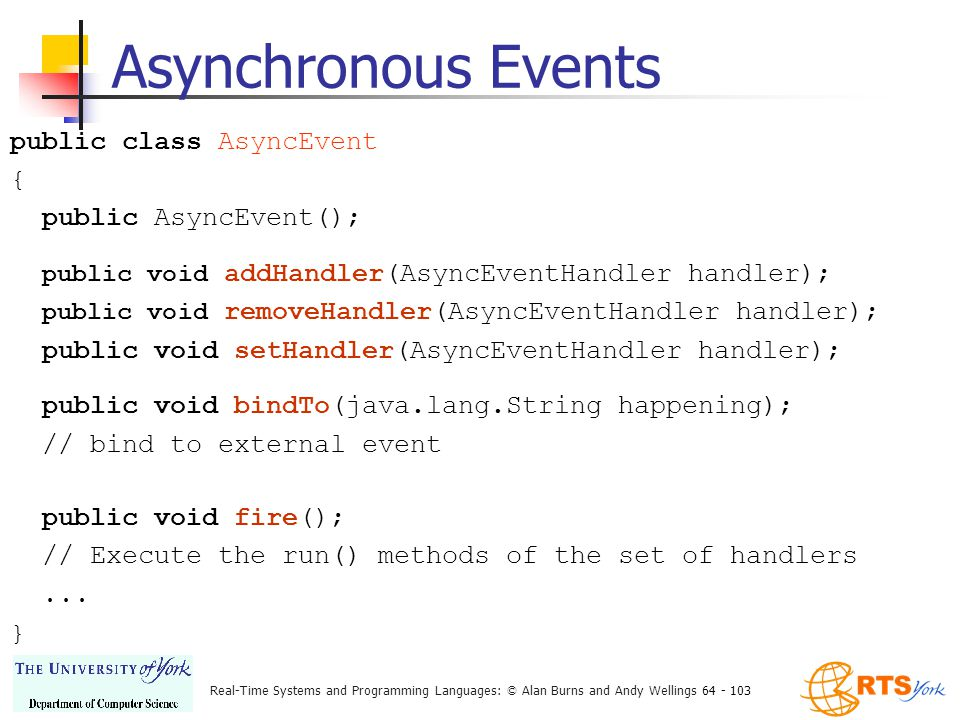 Real-Time Systems and Programming Languages: © Alan Burns and Andy Wellings 64 - 103 Asynchronous Events public class AsyncEvent { public AsyncEvent(); public void addHandler(AsyncEventHandler handler); public void removeHandler(AsyncEventHandler handler); public void setHandler(AsyncEventHandler handler); public void bindTo(java.lang.String happening); // bind to external event public void fire(); // Execute the run() methods of the set of handlers...