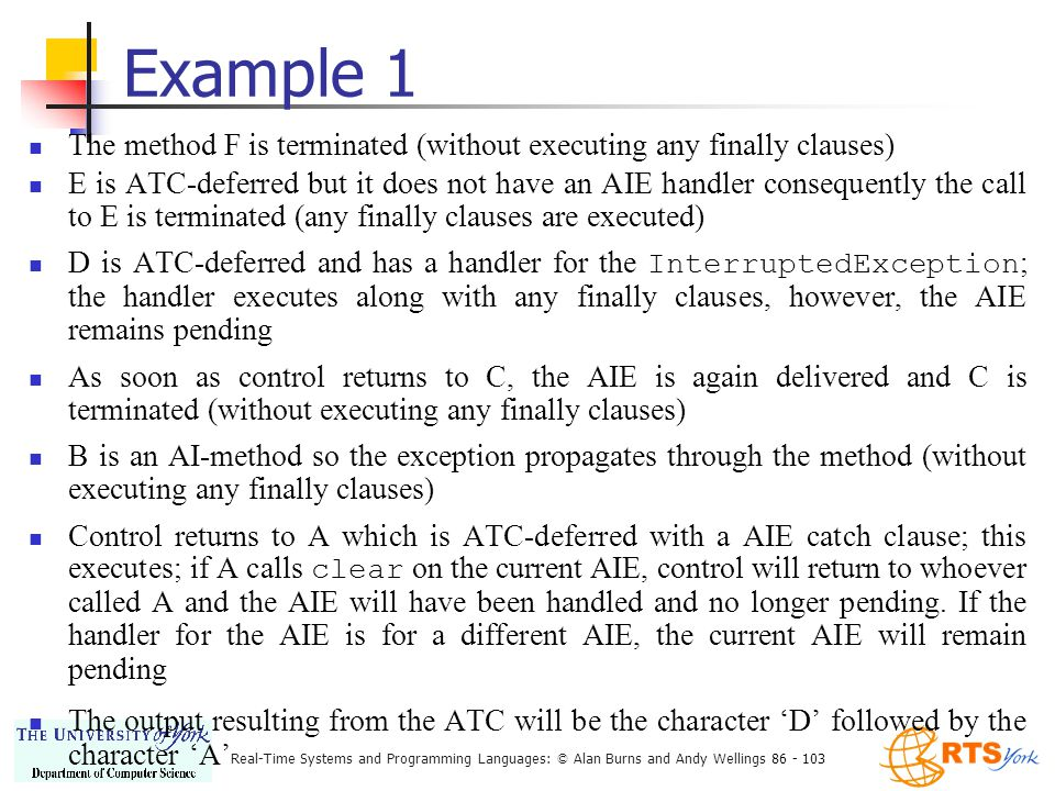 Real-Time Systems and Programming Languages: © Alan Burns and Andy Wellings 86 - 103 Example 1 The method F is terminated (without executing any finally clauses) E is ATC-deferred but it does not have an AIE handler consequently the call to E is terminated (any finally clauses are executed) D is ATC-deferred and has a handler for the InterruptedException ; the handler executes along with any finally clauses, however, the AIE remains pending As soon as control returns to C, the AIE is again delivered and C is terminated (without executing any finally clauses) B is an AI-method so the exception propagates through the method (without executing any finally clauses) Control returns to A which is ATC-deferred with a AIE catch clause; this executes; if A calls clear on the current AIE, control will return to whoever called A and the AIE will have been handled and no longer pending.