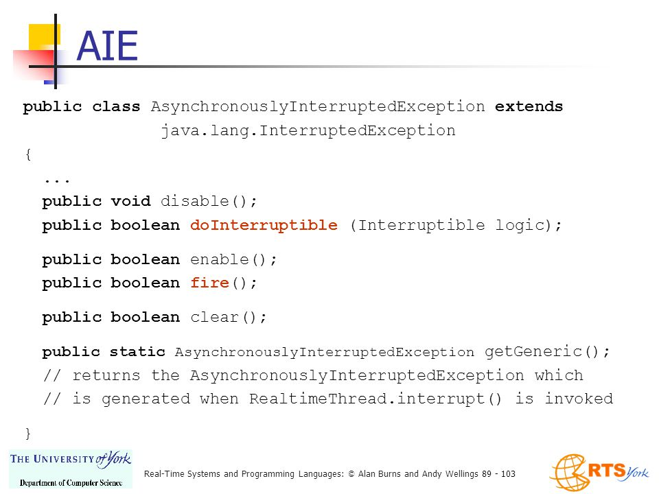 Real-Time Systems and Programming Languages: © Alan Burns and Andy Wellings 89 - 103 AIE public class AsynchronouslyInterruptedException extends java.lang.InterruptedException {...