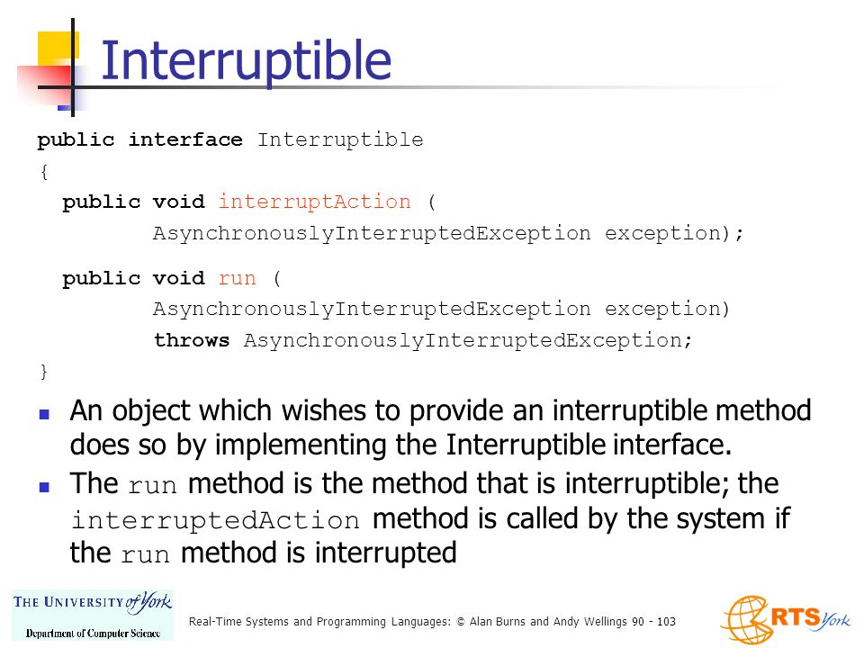 Real-Time Systems and Programming Languages: © Alan Burns and Andy Wellings 90 - 103 Interruptible public interface Interruptible { public void interruptAction ( AsynchronouslyInterruptedException exception); public void run ( AsynchronouslyInterruptedException exception) throws AsynchronouslyInterruptedException; } An object which wishes to provide an interruptible method does so by implementing the Interruptible interface.