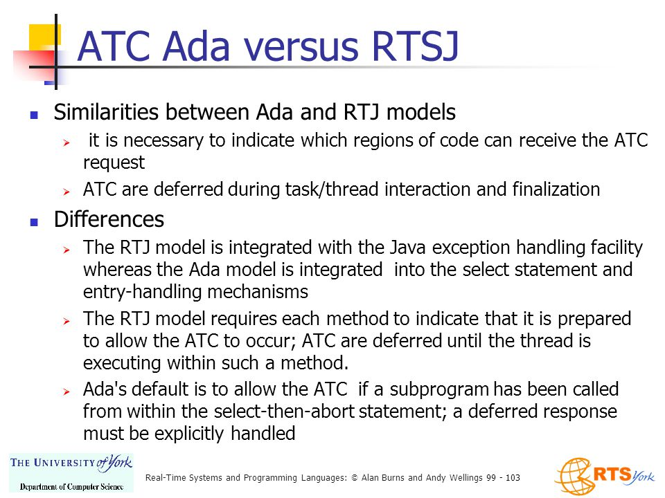 Real-Time Systems and Programming Languages: © Alan Burns and Andy Wellings 99 - 103 ATC Ada versus RTSJ Similarities between Ada and RTJ models  it is necessary to indicate which regions of code can receive the ATC request  ATC are deferred during task/thread interaction and finalization Differences  The RTJ model is integrated with the Java exception handling facility whereas the Ada model is integrated into the select statement and entry-handling mechanisms  The RTJ model requires each method to indicate that it is prepared to allow the ATC to occur; ATC are deferred until the thread is executing within such a method.