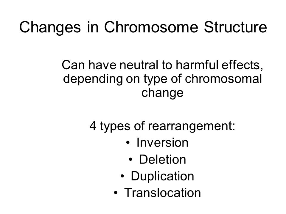 Changes in Chromosome Structure Can have neutral to harmful effects, depending on type of chromosomal change 4 types of rearrangement: Inversion Deletion Duplication Translocation