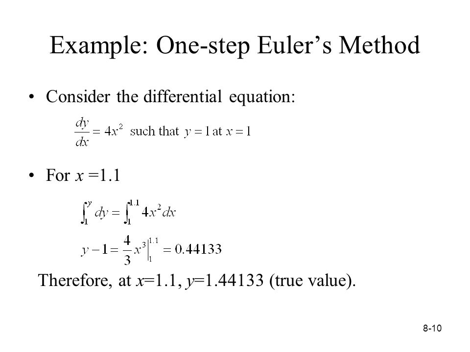 8-10 Example: One-step Euler's Method Consider the differential equation: For x =1.1 Therefore, at x=1.1, y= (true value).