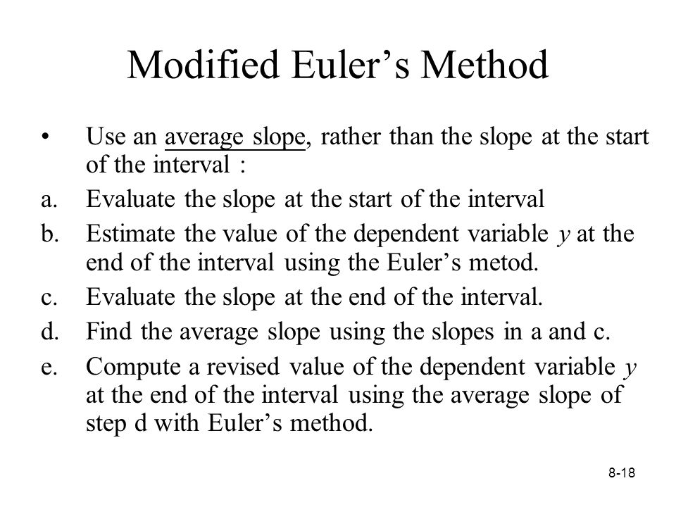 8-18 Modified Euler's Method Use an average slope, rather than the slope at the start of the interval : a.Evaluate the slope at the start of the interval b.Estimate the value of the dependent variable y at the end of the interval using the Euler's metod.