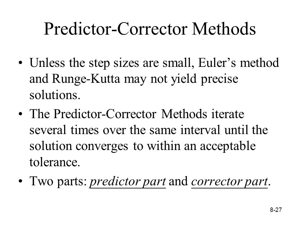 8-27 Predictor-Corrector Methods Unless the step sizes are small, Euler's method and Runge-Kutta may not yield precise solutions.