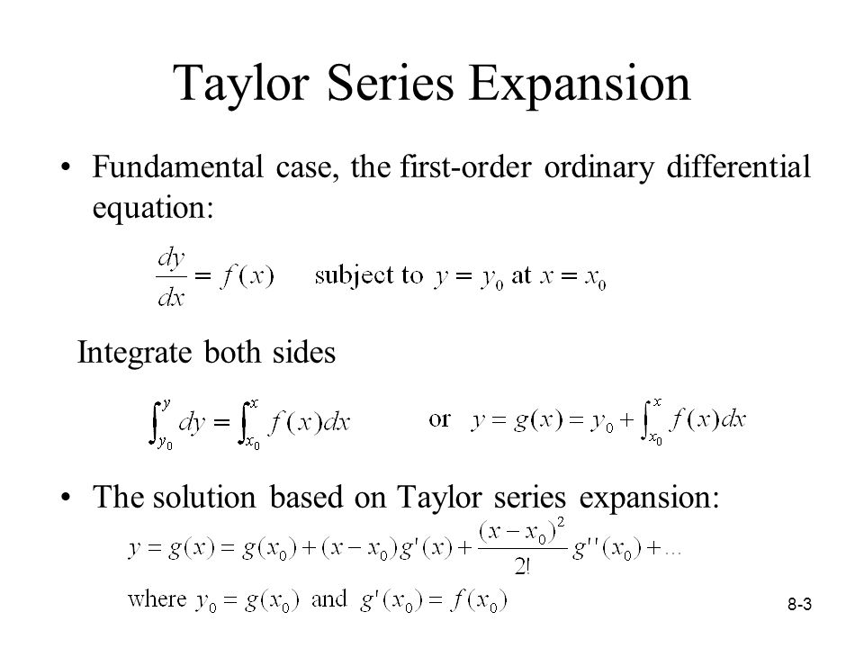8-3 Taylor Series Expansion Fundamental case, the first-order ordinary differential equation: Integrate both sides The solution based on Taylor series expansion:
