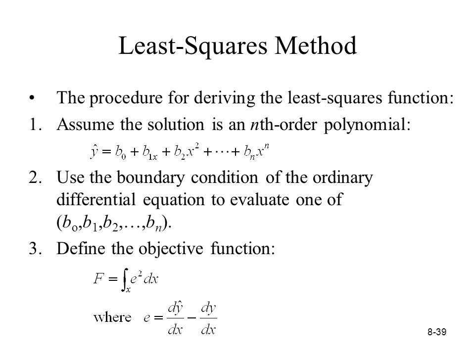 8-39 Least-Squares Method The procedure for deriving the least-squares function: 1.Assume the solution is an nth-order polynomial: 2.Use the boundary condition of the ordinary differential equation to evaluate one of (b o,b 1,b 2,…,b n ).