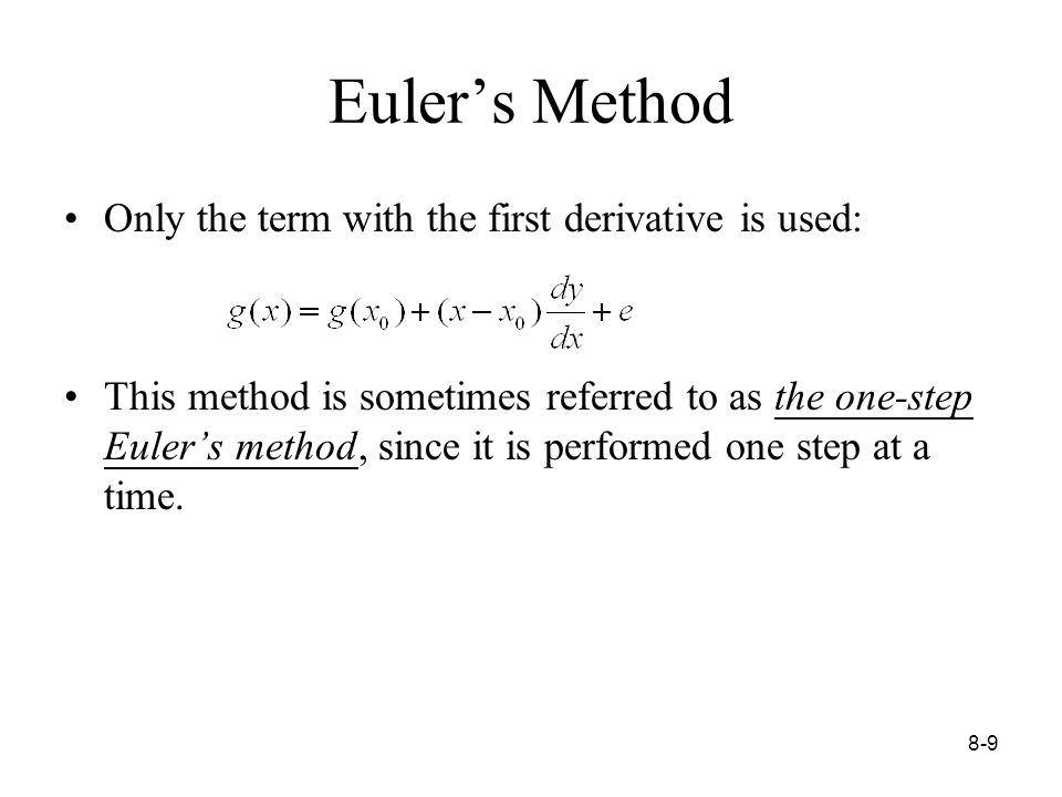 8-9 Euler's Method Only the term with the first derivative is used: This method is sometimes referred to as the one-step Euler's method, since it is performed one step at a time.