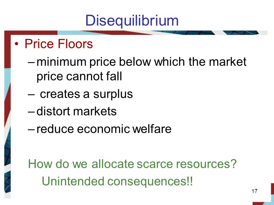 Disequilibrium Price Floors –minimum price below which the market price cannot fall – creates a surplus –distort markets –reduce economic welfare How do we allocate scarce resources.