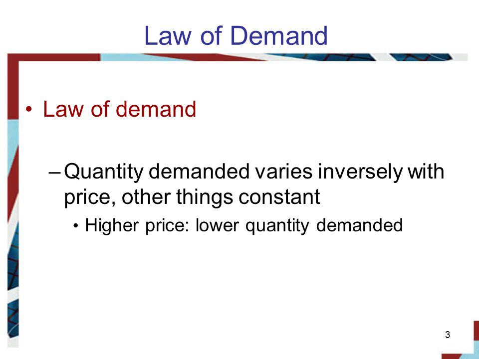 3 Law of Demand Law of demand –Quantity demanded varies inversely with price, other things constant Higher price: lower quantity demanded