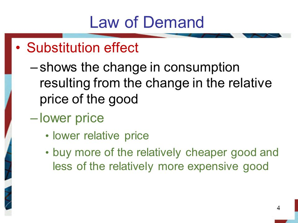 4 Law of Demand Substitution effect –shows the change in consumption resulting from the change in the relative price of the good –lower price lower relative price buy more of the relatively cheaper good and less of the relatively more expensive good