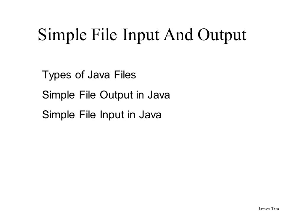James Tam Simple File Input And Output Types of Java Files Simple File Output in Java Simple File Input in Java