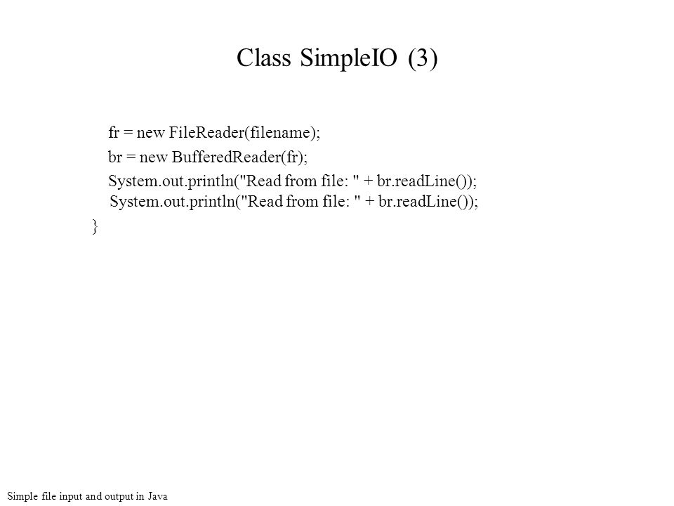 Simple file input and output in Java Class SimpleIO (3) fr = new FileReader(filename); br = new BufferedReader(fr); System.out.println( Read from file: + br.readLine()); System.out.println( Read from file: + br.readLine()); }