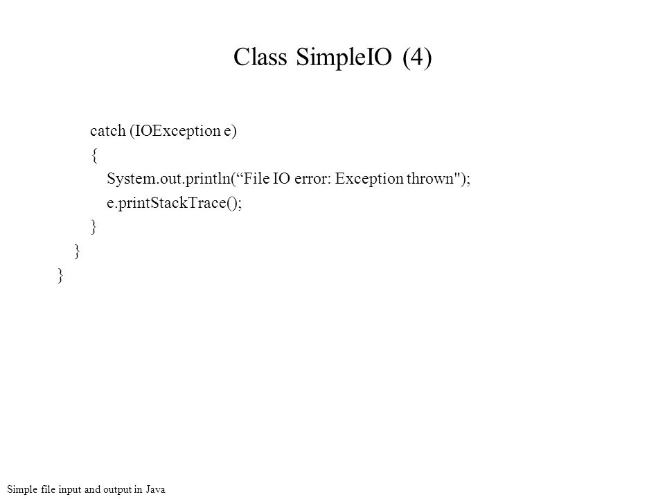 Simple file input and output in Java Class SimpleIO (4) catch (IOException e) { System.out.println( File IO error: Exception thrown ); e.printStackTrace(); }