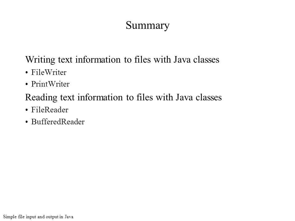 Simple file input and output in Java Summary Writing text information to files with Java classes FileWriter PrintWriter Reading text information to files with Java classes FileReader BufferedReader