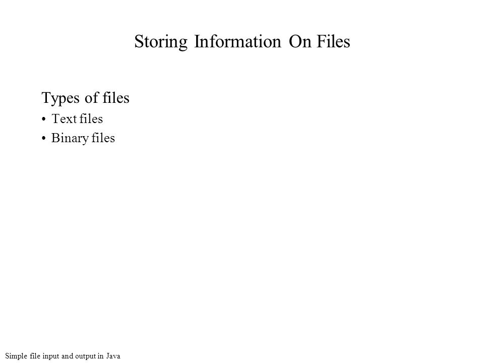 Simple file input and output in Java Storing Information On Files Types of files Text files Binary files