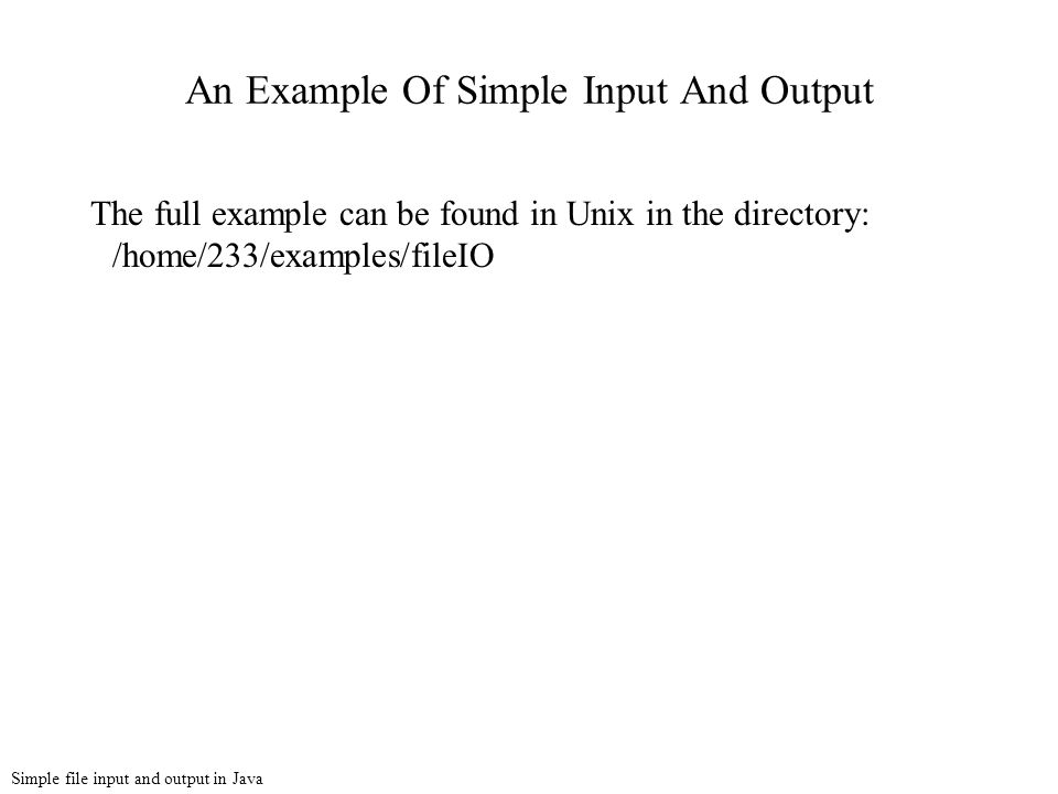 Simple file input and output in Java An Example Of Simple Input And Output The full example can be found in Unix in the directory: /home/233/examples/fileIO