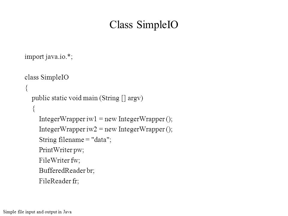 Simple file input and output in Java Class SimpleIO import java.io.*; class SimpleIO { public static void main (String [] argv) { IntegerWrapper iw1 = new IntegerWrapper (); IntegerWrapper iw2 = new IntegerWrapper (); String filename = data ; PrintWriter pw; FileWriter fw; BufferedReader br; FileReader fr;