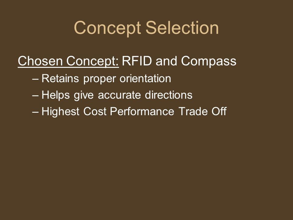Concept Selection Chosen Concept: RFID and Compass –Retains proper orientation –Helps give accurate directions –Highest Cost Performance Trade Off
